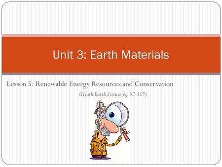 Unit 3: Earth Materials Lesson 5: Renewable Energy Resources and Conservation (Heath Earth Science pg. 97-107)