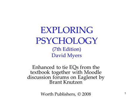 1 EXPLORING PSYCHOLOGY (7th Edition) David Myers Enhanced to tie EQs from the textbook together with Moodle discussion forums on Eaglenet by Brant Knutzen.