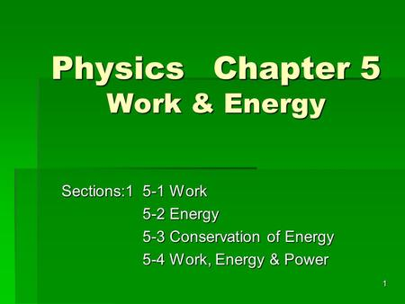1 PhysicsChapter 5 Work & Energy Sections:15-1 Work 5-2 Energy 5-3 Conservation of Energy 5-4 Work, Energy & Power.