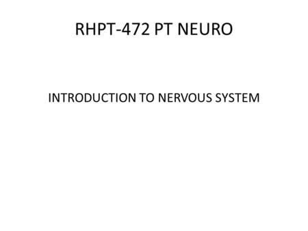 RHPT-472 PT NEURO INTRODUCTION TO NERVOUS SYSTEM.