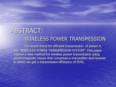 "ABSTRACT: WIRELESS POWER TRANSMISSION The recent trend for efficient transmission of power is the ""WIRELESS POWER TRANSMISSION SYSTEM"". This paper expose."