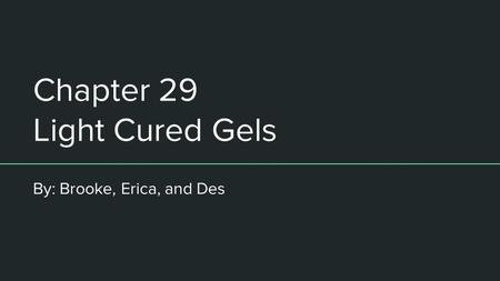 Chapter 29 Light Cured Gels By: Brooke, Erica, and Des.