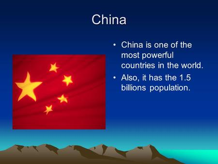 China China is one of the most powerful countries in the world. Also, it has the 1.5 billions population.