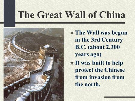 The Great Wall of China The Wall was begun in the 3rd Century B.C. (about 2,300 years ago) It was built to help protect the Chinese from invasion from.
