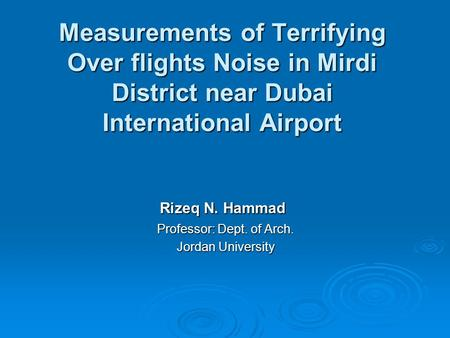 Measurements of Terrifying Over flights Noise in Mirdi District near Dubai International Airport Rizeq N. Hammad Professor: Dept. of Arch. Jordan University.
