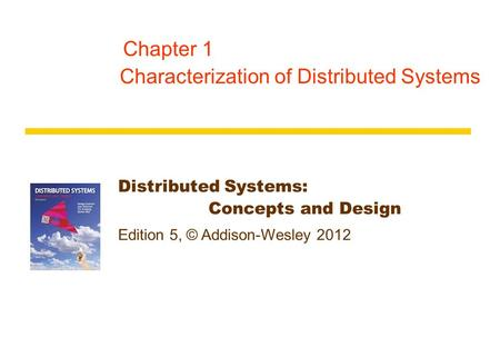 Distributed Systems: Concepts and Design Edition 5, © Addison-Wesley 2012 Chapter 1 Characterization of Distributed Systems.