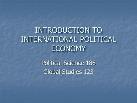 INTRODUCTION TO INTERNATIONAL POLITICAL ECONOMY Political Science 186 Global Studies 123.