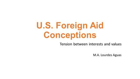 U.S. Foreign Aid Conceptions Tension between interests and values M.A. Lourdes Aguas.