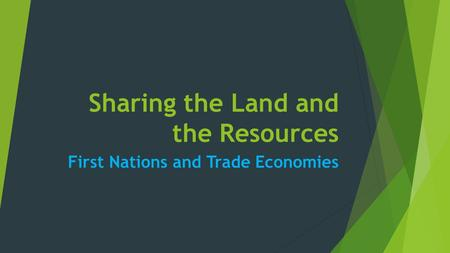 Sharing the Land and the Resources First Nations and Trade Economies.