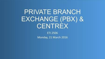 PRIVATE BRANCH EXCHANGE (PBX) & CENTREX ETI 2506 Monday, 21 March 2016 1.