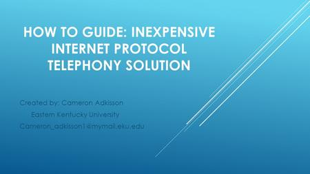 HOW TO GUIDE: INEXPENSIVE INTERNET PROTOCOL TELEPHONY SOLUTION Created by: Cameron Adkisson Eastern Kentucky University