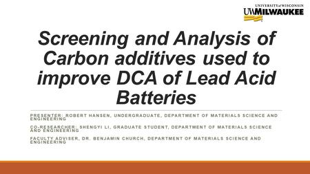 Screening and Analysis of Carbon additives used to improve DCA of Lead Acid Batteries PRESENTER: ROBERT HANSEN, UNDERGRADUATE, DEPARTMENT OF MATERIALS.