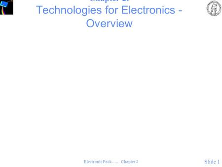 Electronic Pack….. Chapter 2 Slide 1 Chapter 2: Technologies for Electronics - Overview.