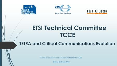ETSI Technical Committee TCCE TETRA and Critical Communications Evolution Seminar Education about Standartisation for SMEs Sofia, 14th March 2016.