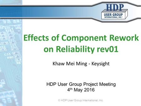 Effects of Component Rework on Reliability rev01 Khaw Mei Ming - Keysight HDP User Group Project Meeting 4 th May 2016 © HDP User Group International,