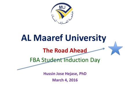 AL Maaref University The Road Ahead FBA Student Induction Day Hussin Jose Hejase, PhD March 4, 2016.