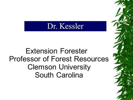 Extension Forester Professor of Forest Resources Clemson University South Carolina Dr. Kessler.