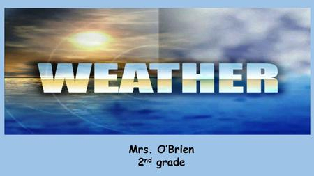 Mrs. O'Brien 2 nd grade. Changes in Weather Weather is what the air is like outside Weather can be cool, cold, warm or hot Weather can be sunny, cloudy,