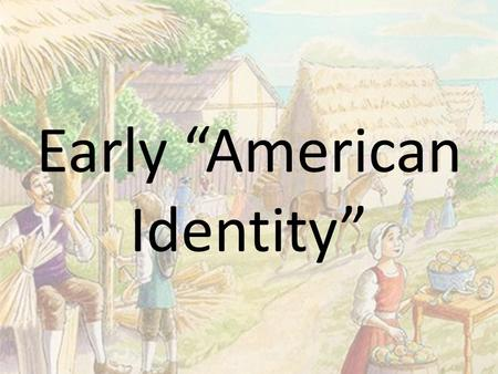 "Early ""American Identity"". Colonial Society - Health Birth and Death Rates – Life expectancy increases Especially in the North – Number of women increase."