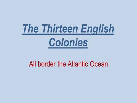 The Thirteen English Colonies All border the Atlantic Ocean.