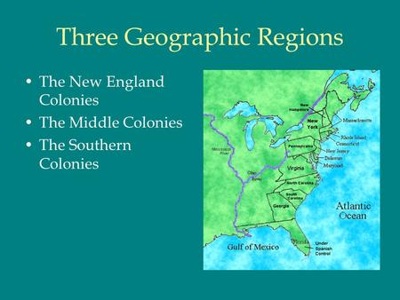 Three Geographic Regions The New England Colonies The Middle Colonies The Southern Colonies.