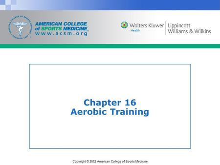 Copyright © 2012 American College of Sports Medicine Chapter 16 Aerobic Training.