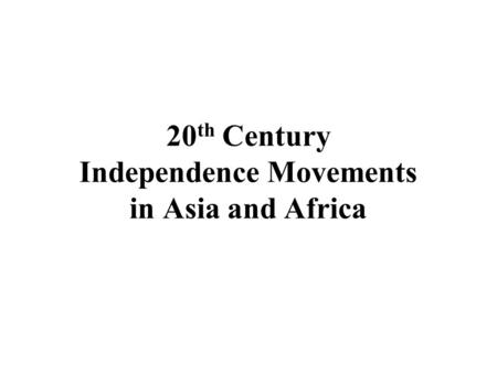 20 th Century Independence Movements in Asia and Africa.