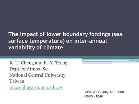 The impact of lower boundary forcings (sea surface temperature) on inter-annual variability of climate K.-T. Cheng and R.-Y. Tzeng Dept. of Atmos. Sci.