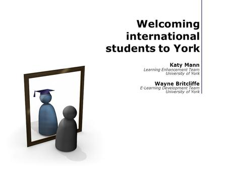 Welcoming international students to York Katy Mann Learning Enhancement Team University of York Wayne Britcliffe E-Learning Development Team University.