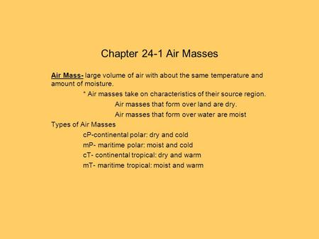 Chapter 24-1 Air Masses Air Mass- large volume of air with about the same temperature and amount of moisture. * Air masses take on characteristics of their.