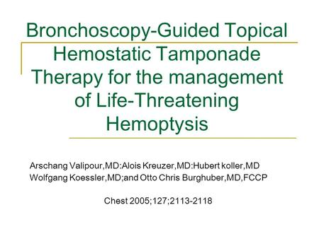 Bronchoscopy-Guided Topical Hemostatic Tamponade Therapy for the management of Life-Threatening Hemoptysis Arschang Valipour,MD:Alois Kreuzer,MD:Hubert.