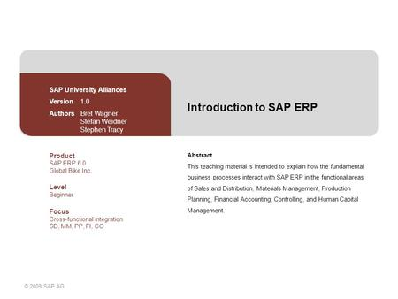 © 2009 SAP AG Introduction to SAP ERP Abstract This teaching material is intended to explain how the fundamental business processes interact with SAP ERP.