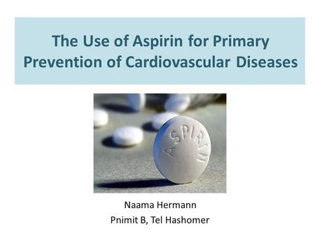 The Use of Aspirin for Primary Prevention of Cardiovascular Diseases Naama Hermann Pnimit B, Tel Hashomer.