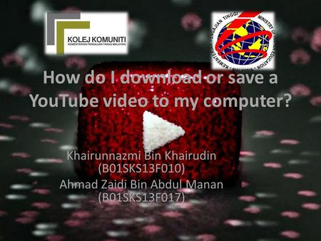 How do I download or save a YouTube video to my computer? Khairunnazmi Bin Khairudin (B01SKS13F010) Ahmad Zaidi Bin Abdul Manan (B01SKS13F017)