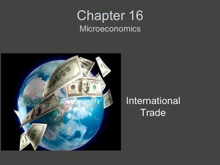 Chapter 16 Microeconomics International Trade. Some International Trade Facts The U.S. is the largest international trader in the world. Trade is a large.