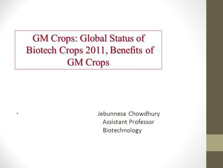 GM Crops: Global Status of Biotech Crops 2011, Benefits of GM Crops Biotech Crops 2011, Benefits of GM Crops Jebunnesa Chowdhury Assistant Professor <strong>Biotechnology</strong>.