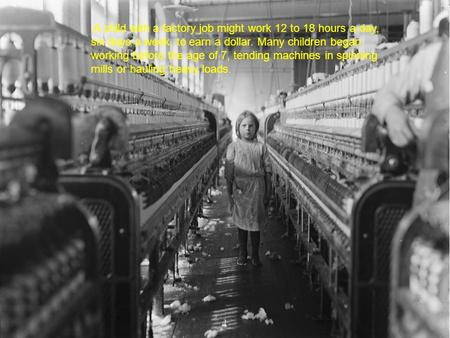 A child with a factory job might work 12 to 18 hours a day, six days a week, to earn a dollar. Many children began working before the age of 7, tending.
