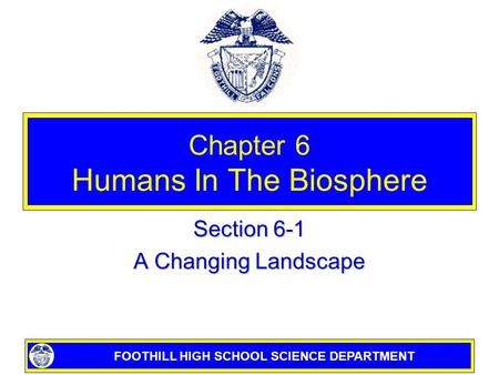 FOOTHILL HIGH SCHOOL SCIENCE DEPARTMENT Chapter 6 Humans In The Biosphere Section 6-1 A Changing Landscape.