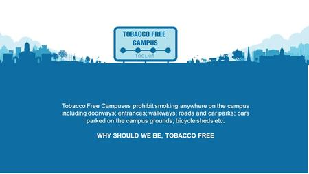 Tobacco Free Campuses prohibit smoking anywhere on the campus including doorways; entrances; walkways; roads and car parks; cars parked on the campus grounds;