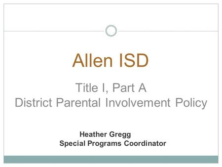 Heather Gregg Special Programs Coordinator Allen ISD Title I, Part A District Parental Involvement Policy.