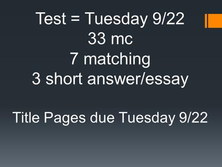 Test = Tuesday 9/22 33 mc 7 matching 3 short answer/essay Title Pages due Tuesday 9/22.