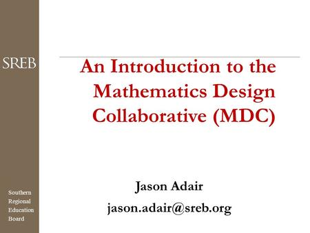 Southern Regional Education Board An Introduction to the Mathematics Design Collaborative (MDC) Jason Adair
