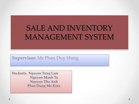 SALE AND INVENTORY MANAGEMENT SYSTEM Supervisor: Mr Phan Duy Hung.