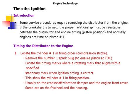 Engine Technology Time the Ignition Some service procedures require removing the distributor from the engine. If the crankshaft is turned, the proper relationship.