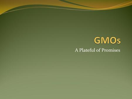 A Plateful of Promises. Crops whose DNA has been modified to produce certain traits. Such as:  Resistance to insects and herbicides  Protecting itself.