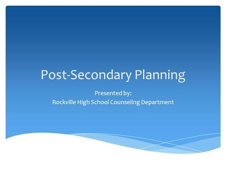 Post-Secondary Planning Presented by: Rockville High School Counseling Department.