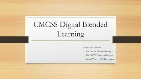 CMCSS Digital Blended Learning Introduction – Session 1 The Case for Blended Learning The CMCSS Vision And Purpose End of Year 1 (16-17) Expectations.