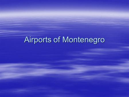 Airports of Montenegro. General informations  Airports of Montenegro is a public enterprise established by the Government of the Republic of Montenegro.