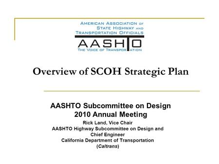 Overview of SCOH Strategic Plan AASHTO Subcommittee on Design 2010 Annual Meeting Rick Land, Vice Chair AASHTO Highway Subcommittee on Design and Chief.