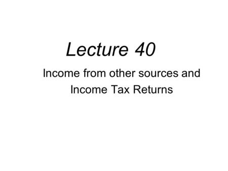 Lecture 40 Income from other sources and Income Tax Returns.